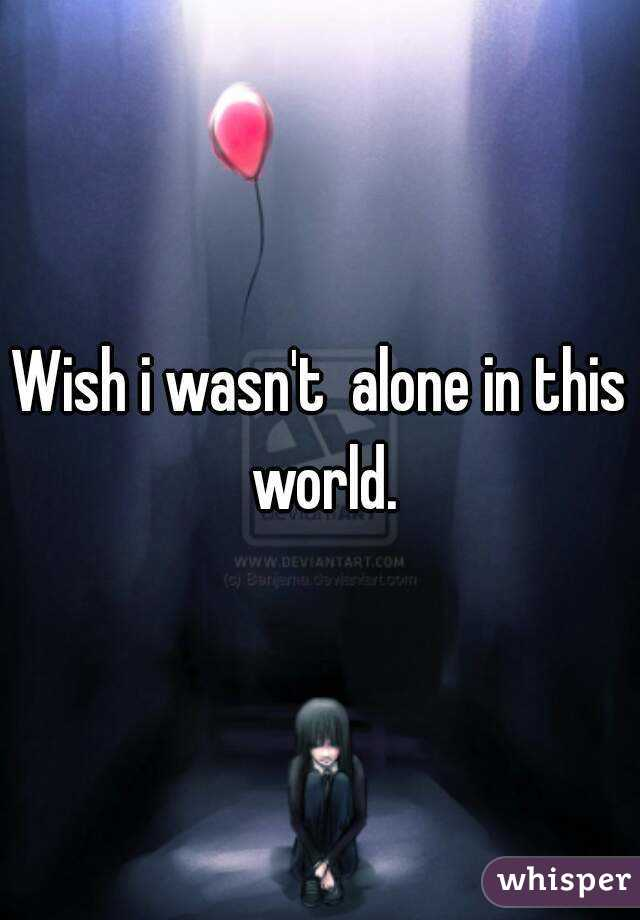 Wish i wasn't  alone in this world.
