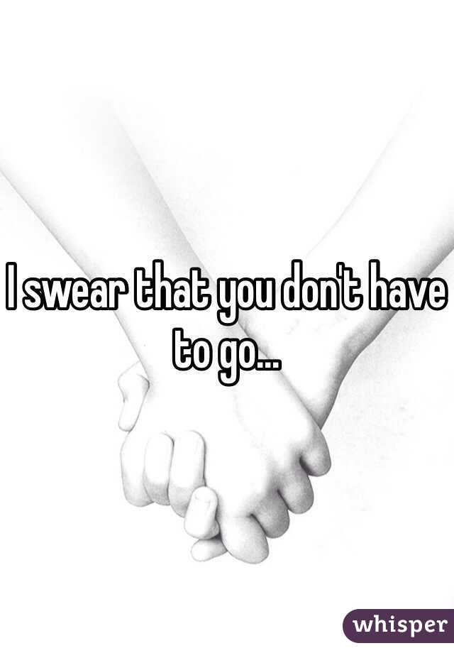 I swear that you don't have to go...