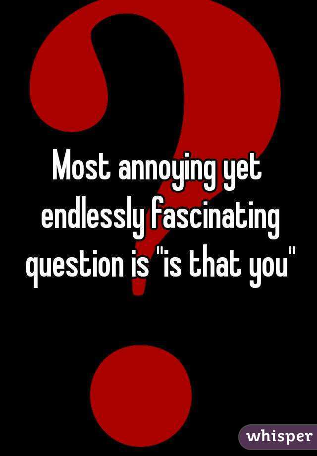 """Most annoying yet endlessly fascinating question is """"is that you"""""""