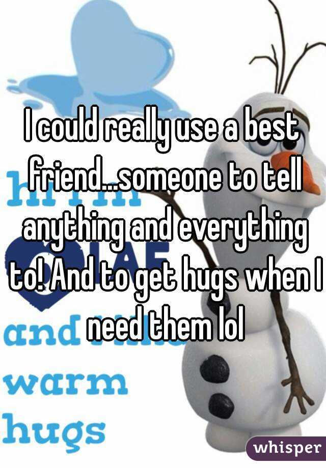 I could really use a best friend...someone to tell anything and everything to! And to get hugs when I need them lol
