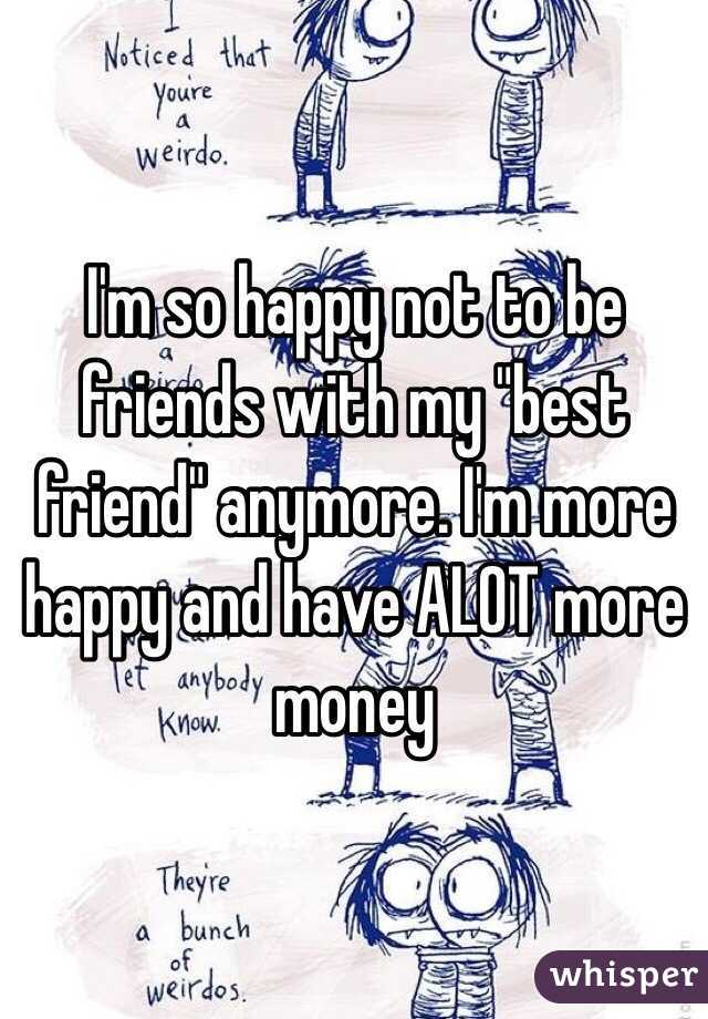 "I'm so happy not to be friends with my ""best friend"" anymore. I'm more happy and have ALOT more money"
