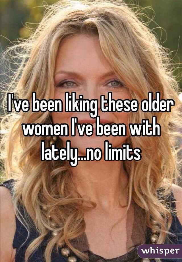 I've been liking these older women I've been with lately...no limits