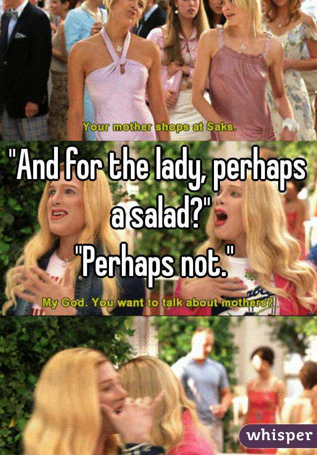 """And for the lady, perhaps a salad?"" ""Perhaps not."""
