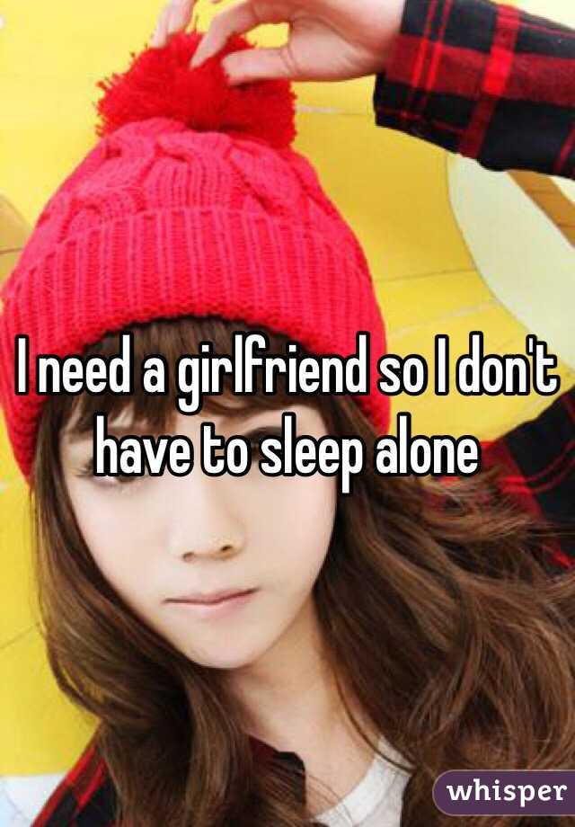 I need a girlfriend so I don't have to sleep alone
