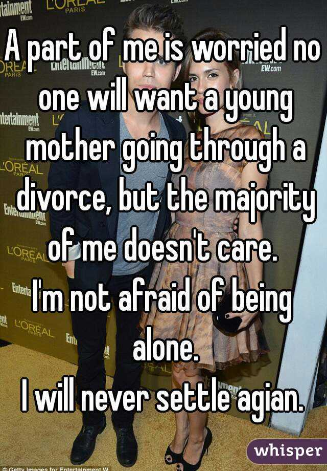 A part of me is worried no one will want a young mother going through a divorce, but the majority of me doesn't care.  I'm not afraid of being alone. I will never settle agian.