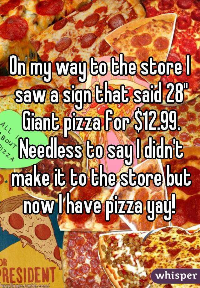 "On my way to the store I saw a sign that said 28"" Giant pizza for $12.99. Needless to say I didn't make it to the store but now I have pizza yay!"
