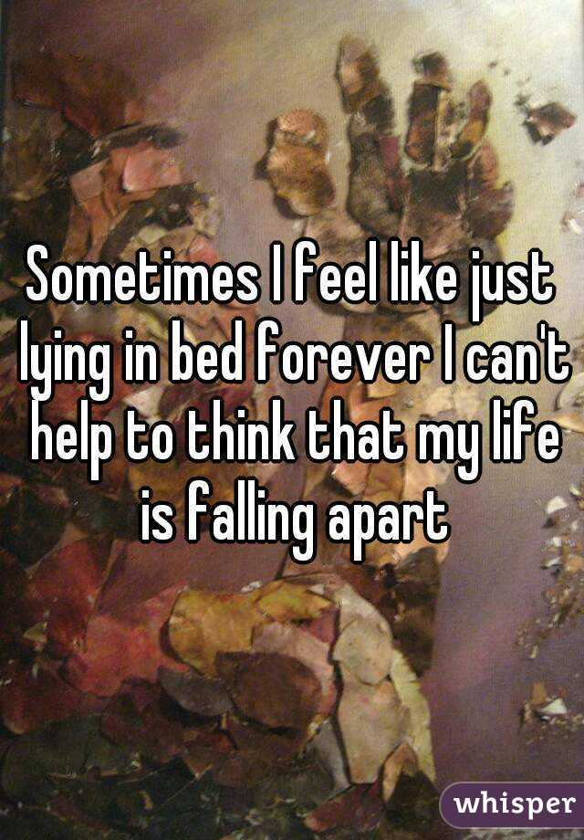 Sometimes I feel like just lying in bed forever I can't help to think that my life is falling apart
