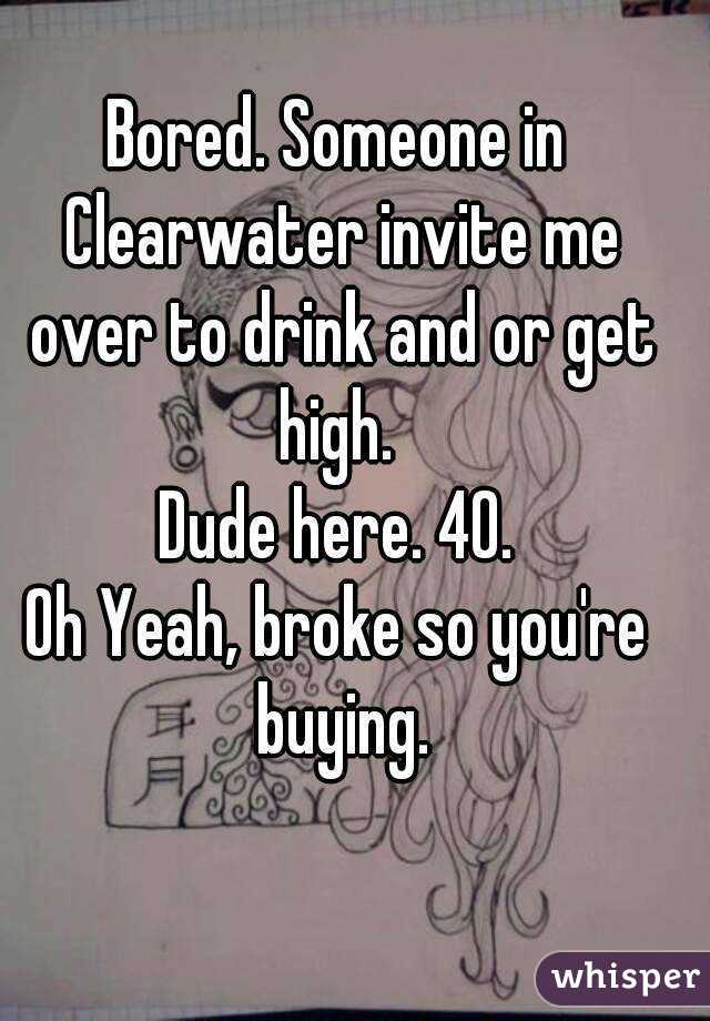 Bored. Someone in Clearwater invite me over to drink and or get high.  Dude here. 40. Oh Yeah, broke so you're buying.
