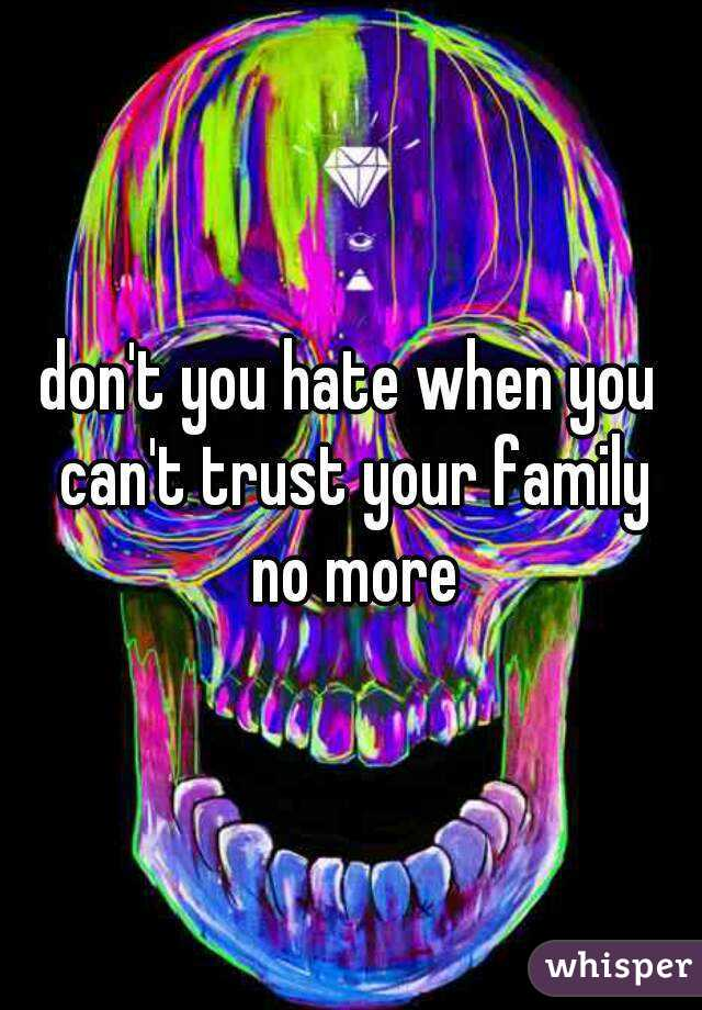 don't you hate when you can't trust your family no more