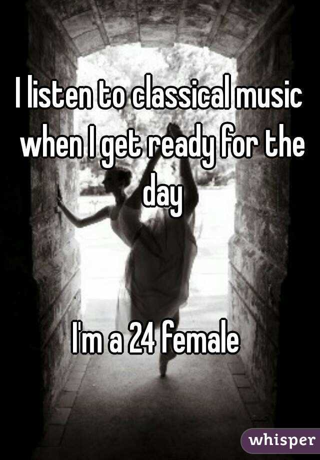 I listen to classical music when I get ready for the day   I'm a 24 female
