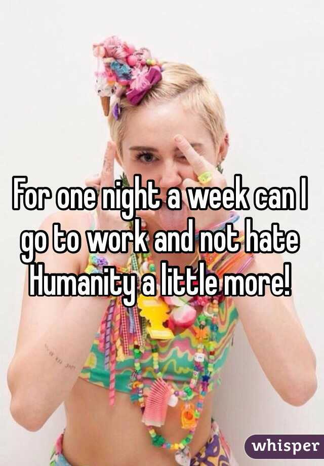 For one night a week can I go to work and not hate Humanity a little more!