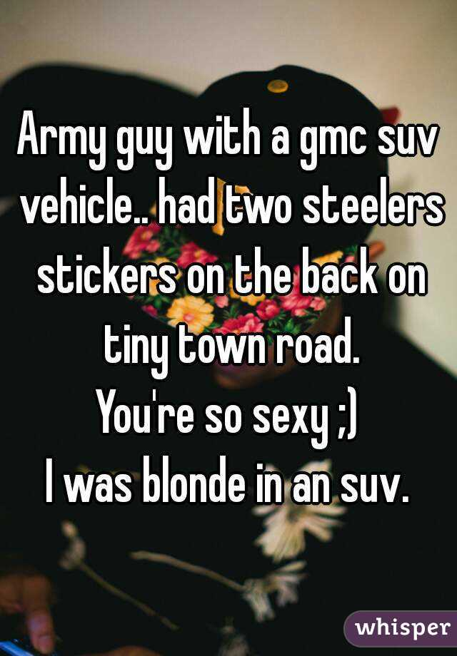 Army guy with a gmc suv vehicle.. had two steelers stickers on the back on tiny town road. You're so sexy ;) I was blonde in an suv.