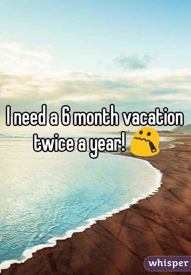 I need a 6 month vacation twice a year! 😯
