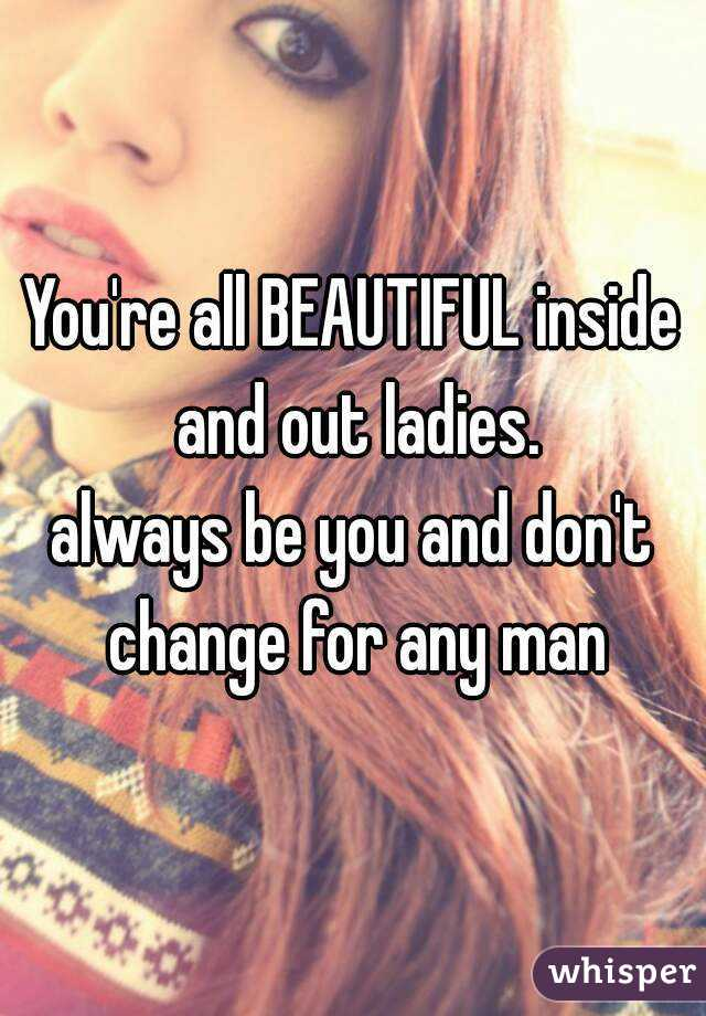 You're all BEAUTIFUL inside and out ladies. always be you and don't change for any man