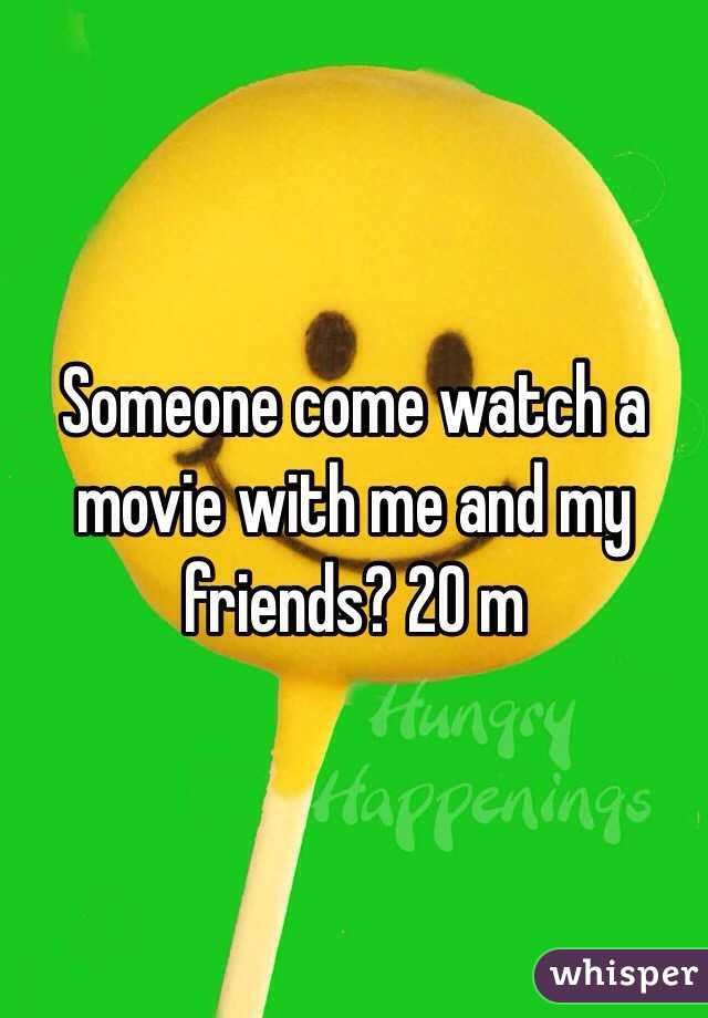 Someone come watch a movie with me and my friends? 20 m