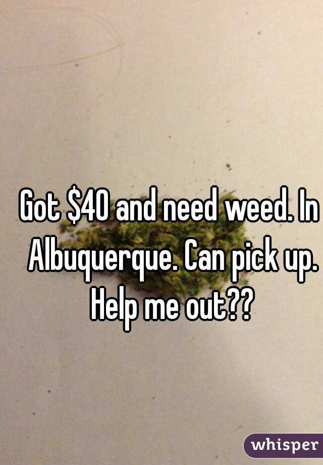 Got $40 and need weed. In Albuquerque. Can pick up. Help me out??