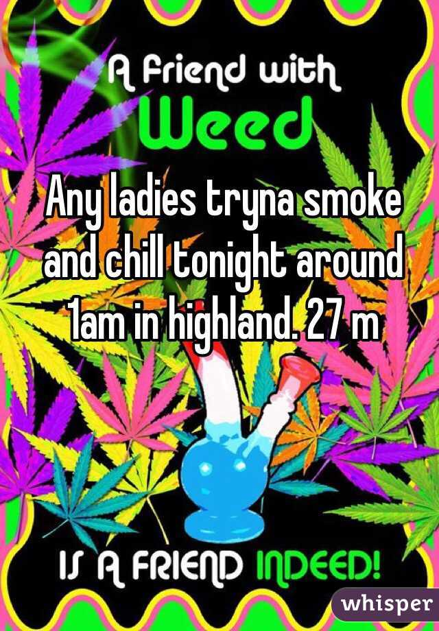 Any ladies tryna smoke and chill tonight around 1am in highland. 27 m
