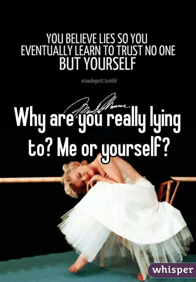 Why are you really lying to? Me or yourself?