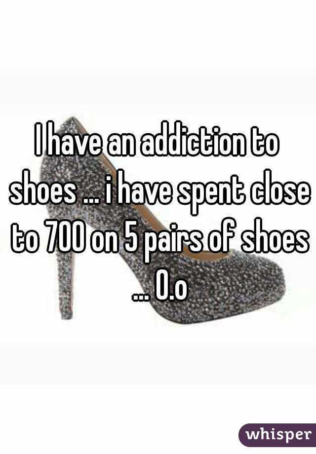 I have an addiction to shoes ... i have spent close to 700 on 5 pairs of shoes ... O.o