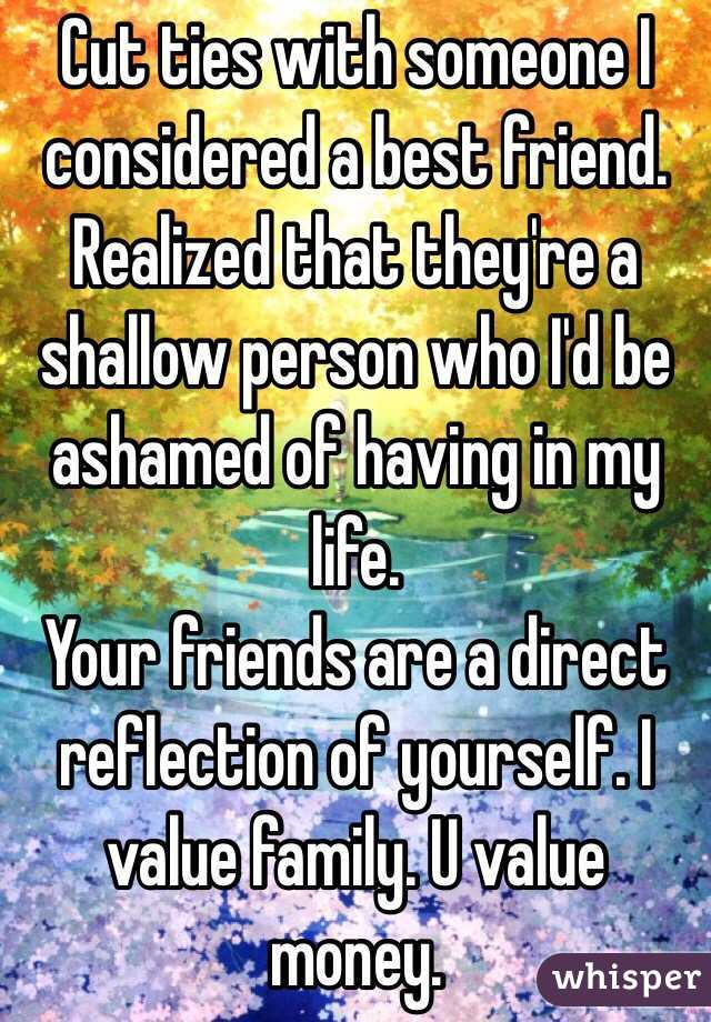 Cut ties with someone I considered a best friend.  Realized that they're a shallow person who I'd be ashamed of having in my life. Your friends are a direct reflection of yourself. I value family. U value money.