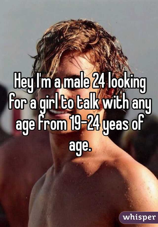 Hey I'm a male 24 looking for a girl to talk with any age from 19-24 yeas of age.