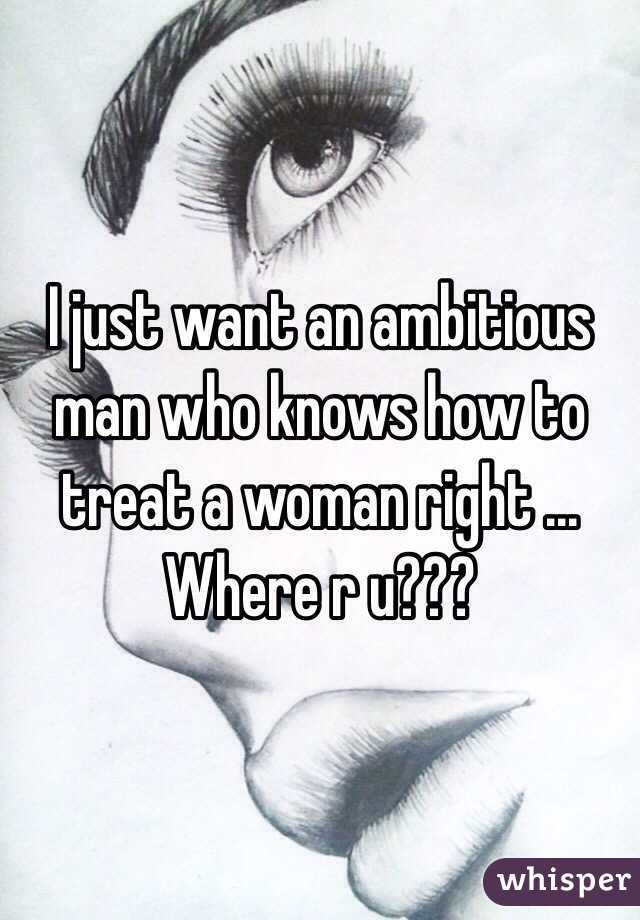 I just want an ambitious man who knows how to treat a woman right ... Where r u???