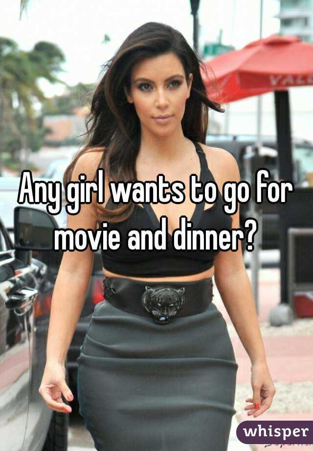 Any girl wants to go for movie and dinner?