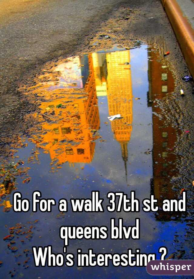 Go for a walk 37th st and queens blvd  Who's interesting ?