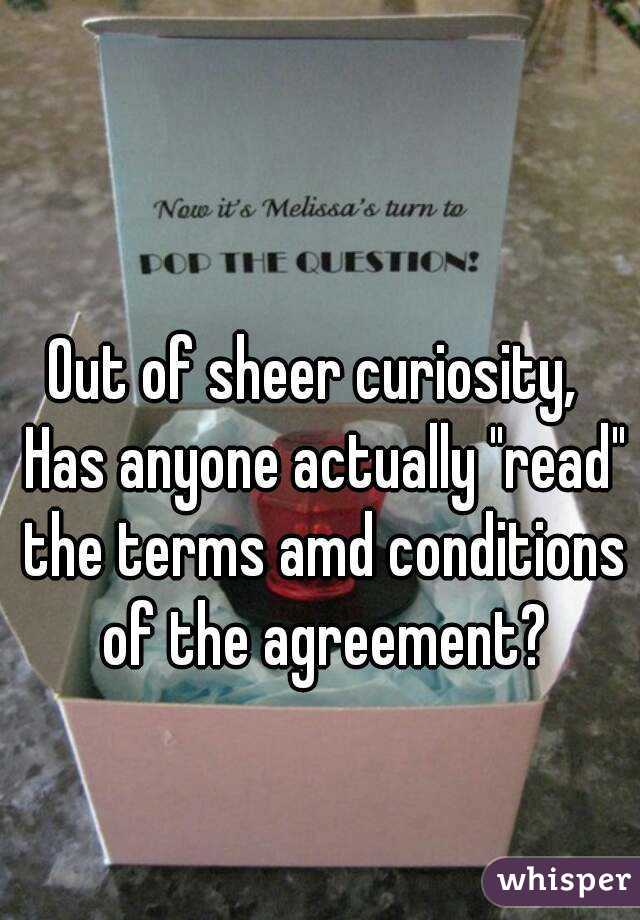 """Out of sheer curiosity,  Has anyone actually """"read"""" the terms amd conditions of the agreement?"""