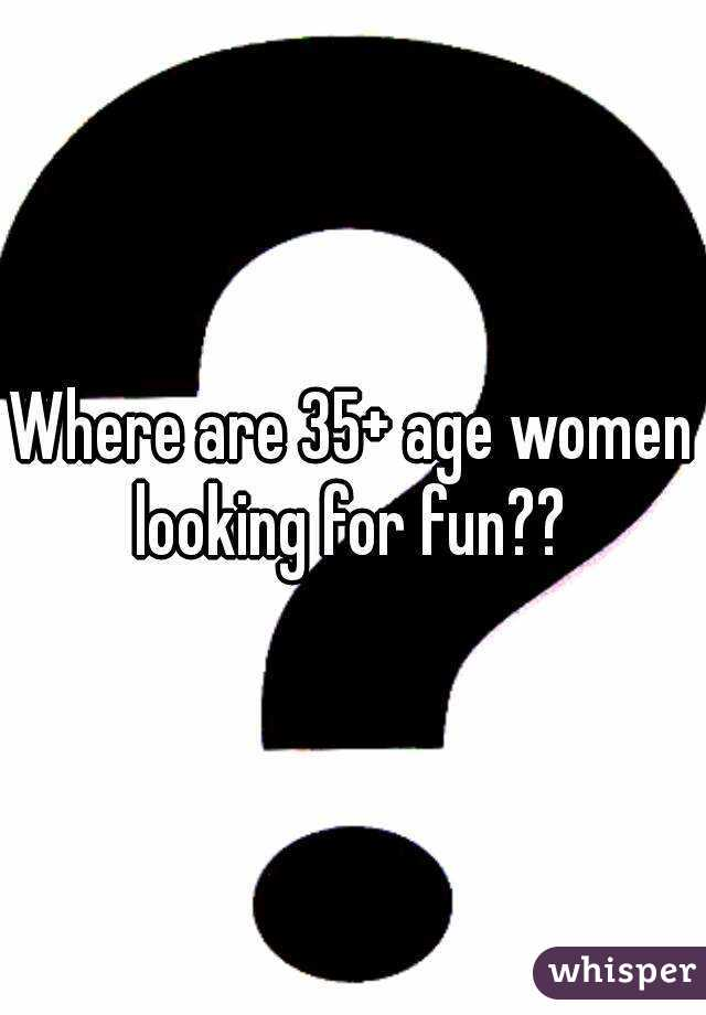 Where are 35+ age women looking for fun??