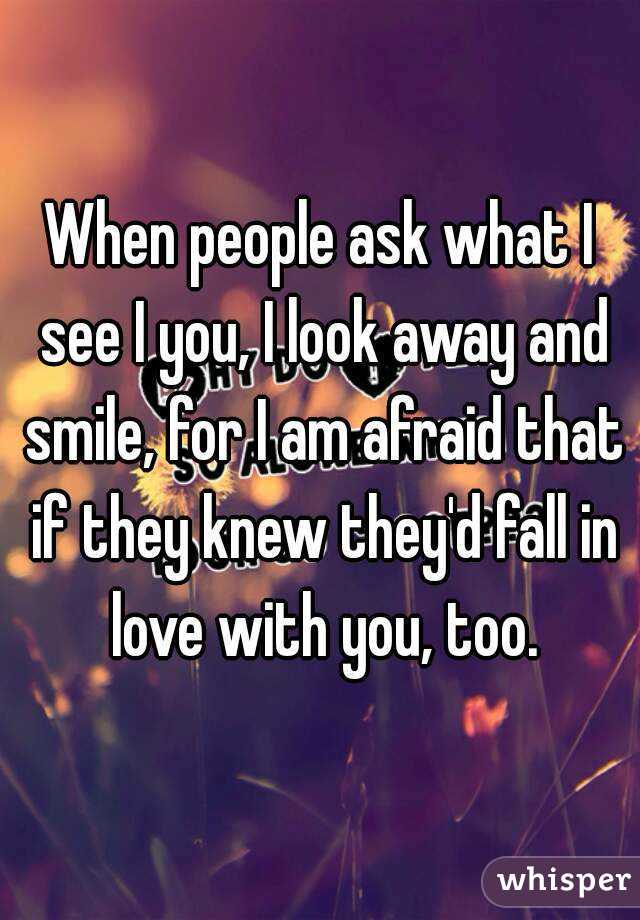 When people ask what I see I you, I look away and smile, for I am afraid that if they knew they'd fall in love with you, too.
