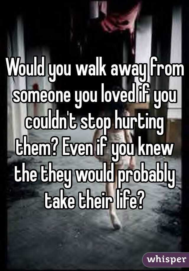 Would you walk away from someone you loved if you couldn't stop hurting them? Even if you knew the they would probably take their life?
