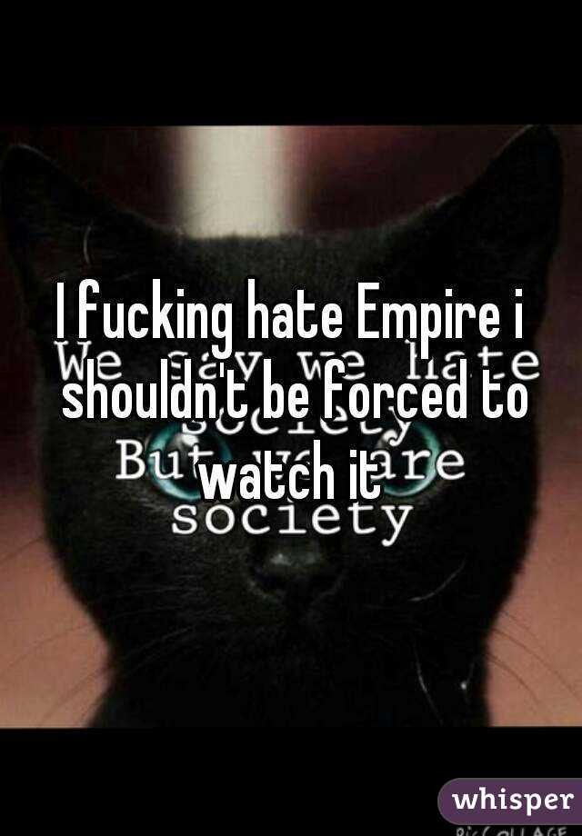 I fucking hate Empire i shouldn't be forced to watch it