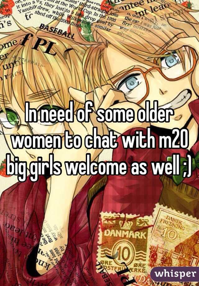 In need of some older women to chat with m20 big girls welcome as well ;)