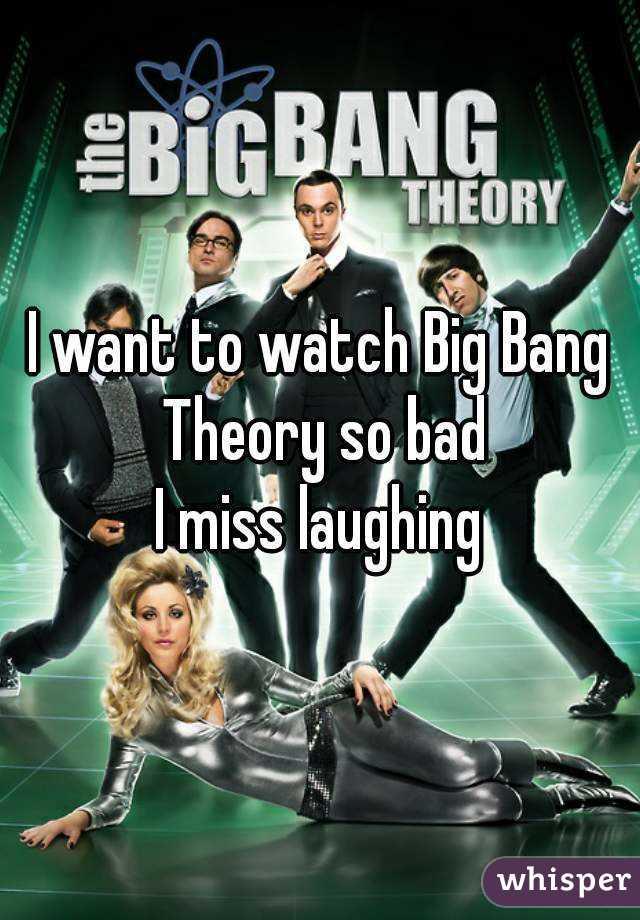 I want to watch Big Bang Theory so bad I miss laughing