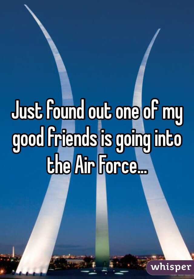 Just found out one of my good friends is going into the Air Force...
