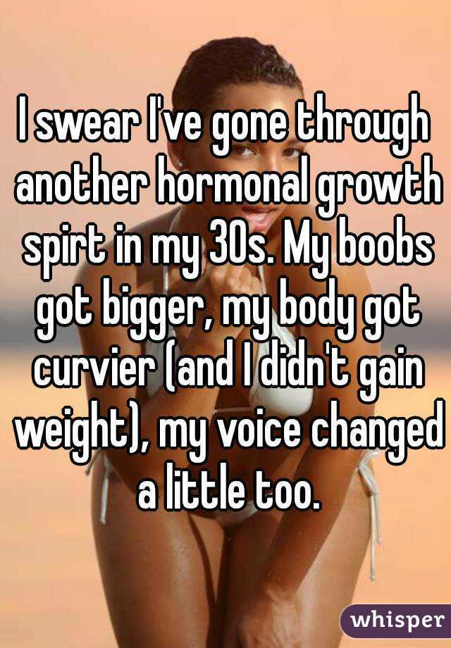 I swear I've gone through another hormonal growth spirt in my 30s. My boobs got bigger, my body got curvier (and I didn't gain weight), my voice changed a little too.