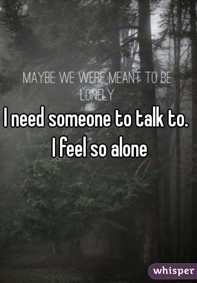 Feeling alone need someone to talk to