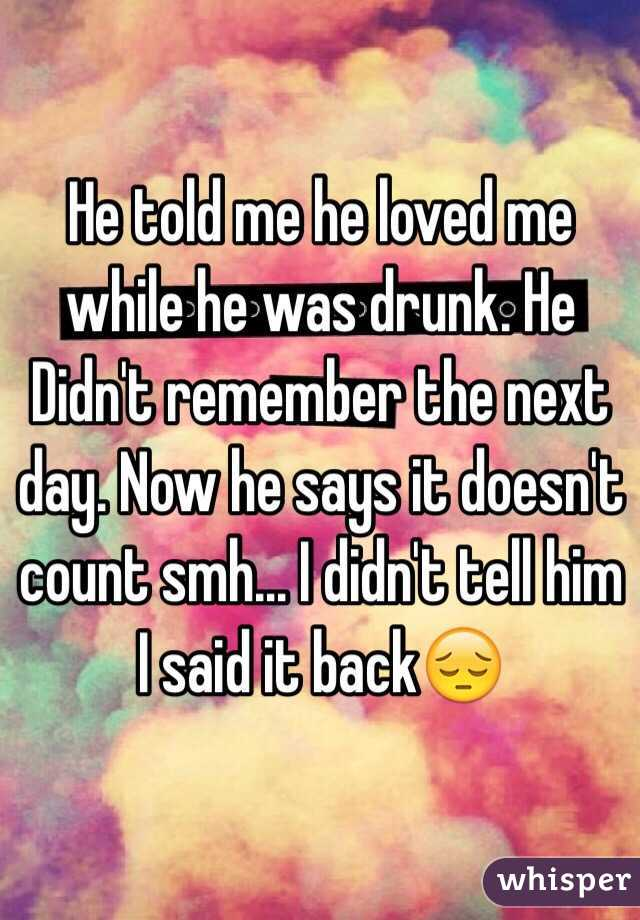He said he was in love with me while drunk