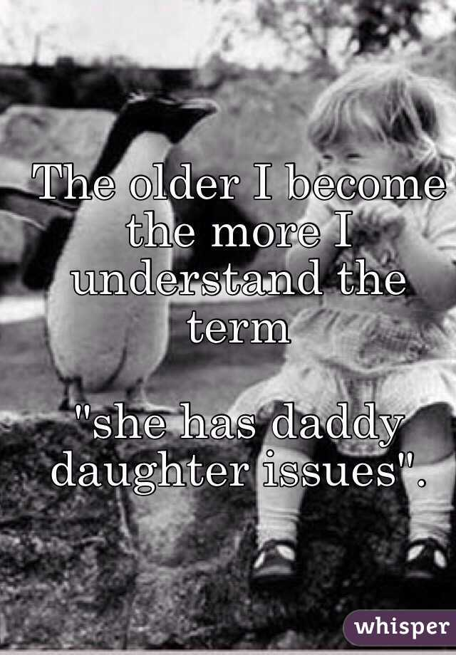 "The older I become the more I understand the term   ""she has daddy daughter issues""."