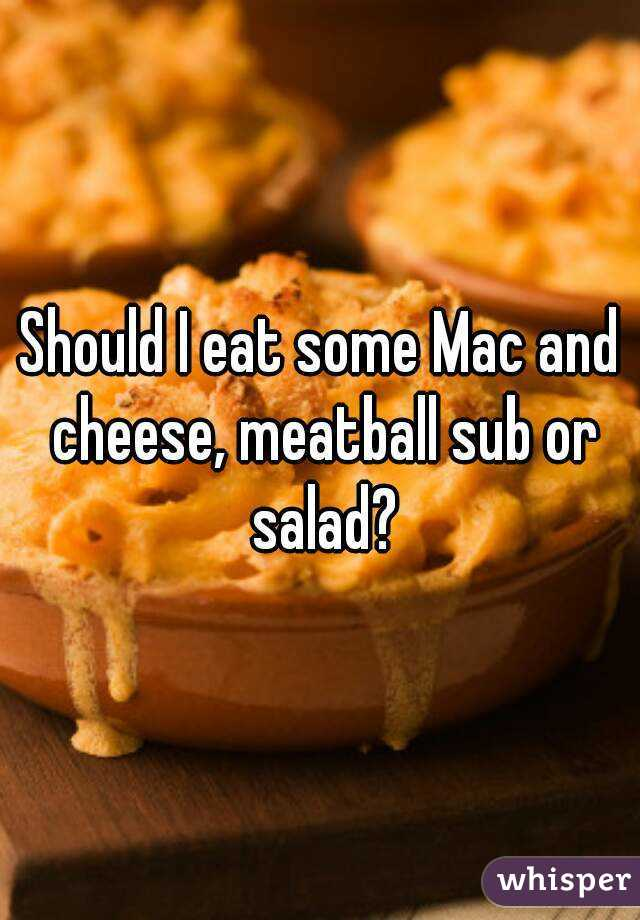 Should I eat some Mac and cheese, meatball sub or salad?