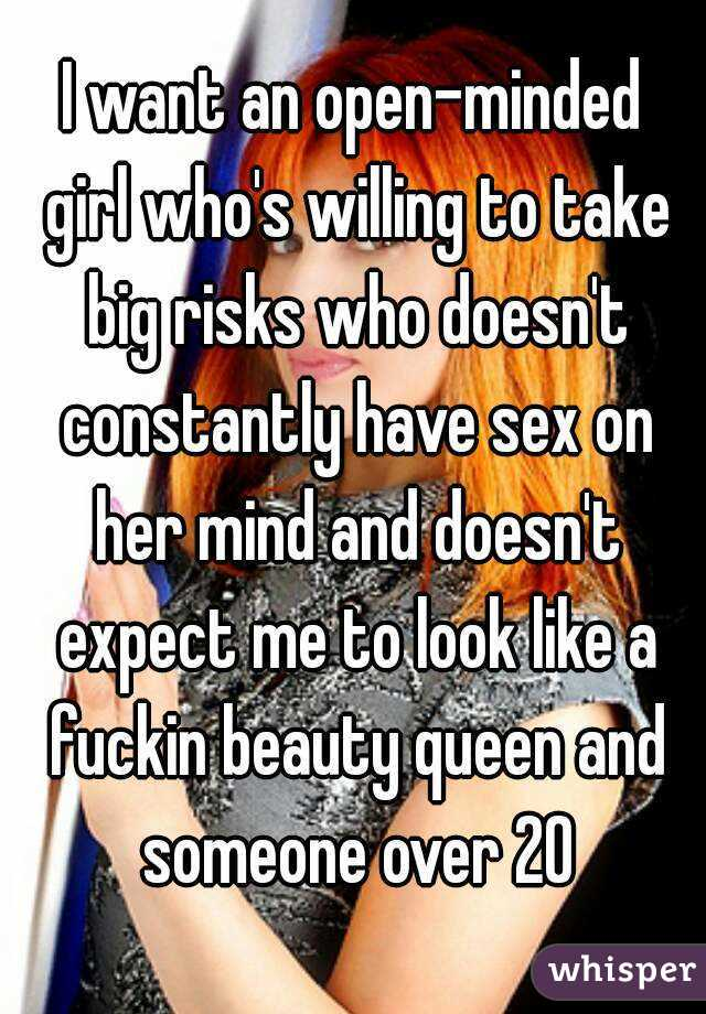 I want an open-minded girl who's willing to take big risks who doesn't constantly have sex on her mind and doesn't expect me to look like a fuckin beauty queen and someone over 20