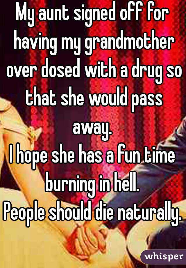 My aunt signed off for having my grandmother over dosed with a drug so that she would pass away.  I hope she has a fun time burning in hell.  People should die naturally.