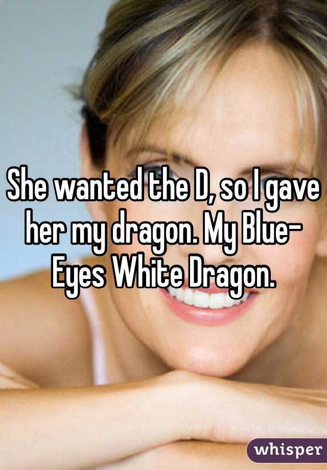 She wanted the D, so I gave her my dragon. My Blue-Eyes White Dragon.