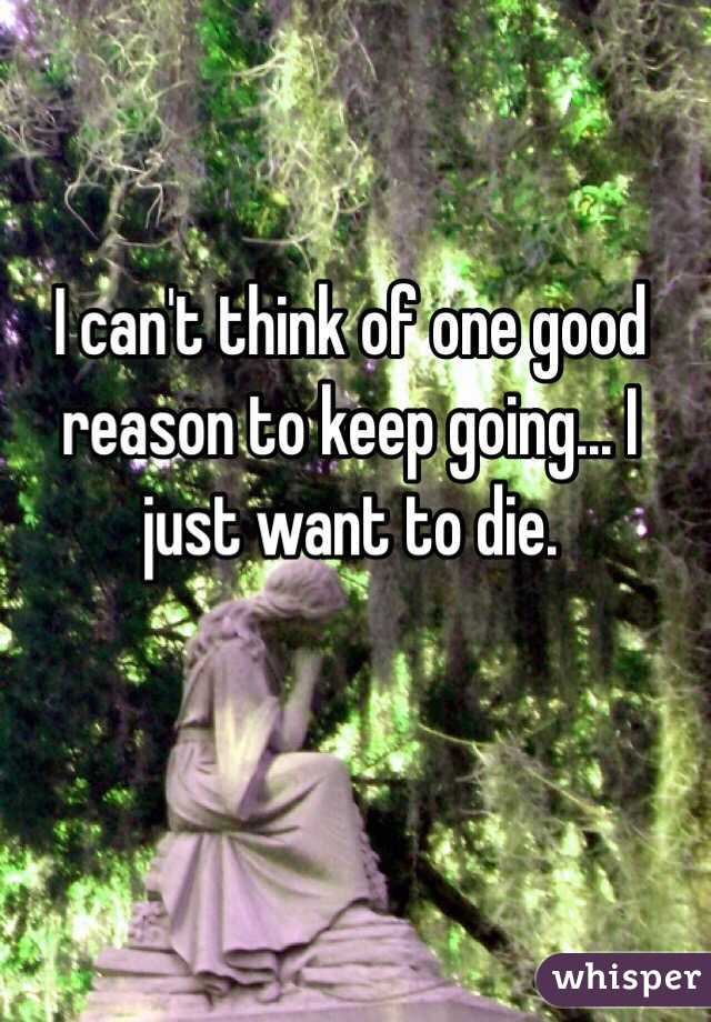 I can't think of one good reason to keep going... I just want to die.