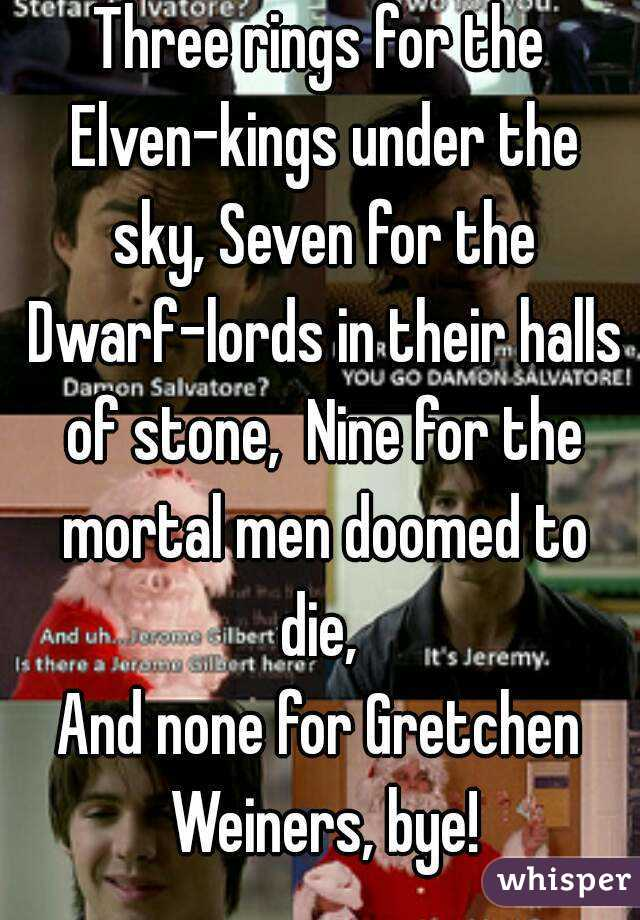 Three rings for the Elven-kings under the sky, Seven for the Dwarf-lords in their halls of stone,  Nine for the mortal men doomed to die,  And none for Gretchen Weiners, bye!
