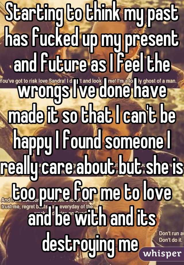 Starting to think my past has fucked up my present and future as I feel the wrongs I've done have made it so that I can't be happy I found someone I really care about but she is too pure for me to love and be with and its destroying me