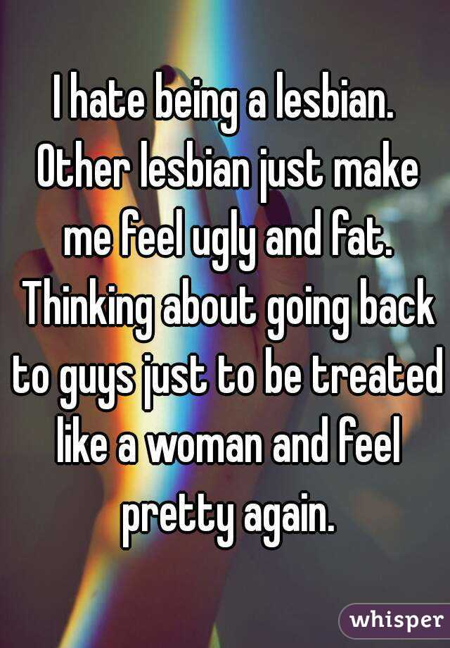 I hate being a lesbian. Other lesbian just make me feel ugly and fat. Thinking about going back to guys just to be treated like a woman and feel pretty again.