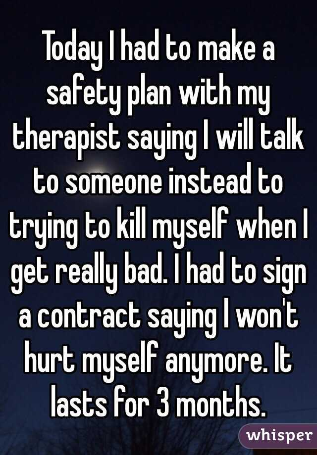 Today I had to make a safety plan with my therapist saying I will talk to someone instead to trying to kill myself when I get really bad. I had to sign a contract saying I won't hurt myself anymore. It lasts for 3 months.