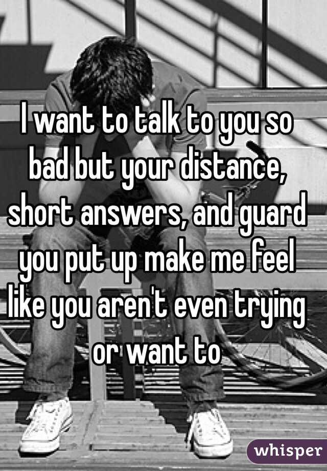 I want to talk to you so bad but your distance, short answers, and guard you put up make me feel like you aren't even trying or want to